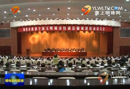 我市召开创建全国文明城市 暨诚信榆林建设动员大会