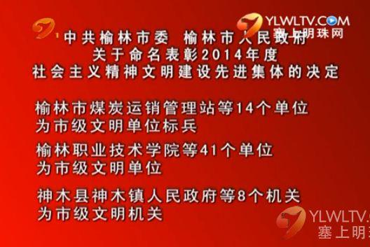 点击观看《中共榆林市委 榆林市人民政府关于命名表彰2014年度社会主义精神文明建设先进集体的决定》